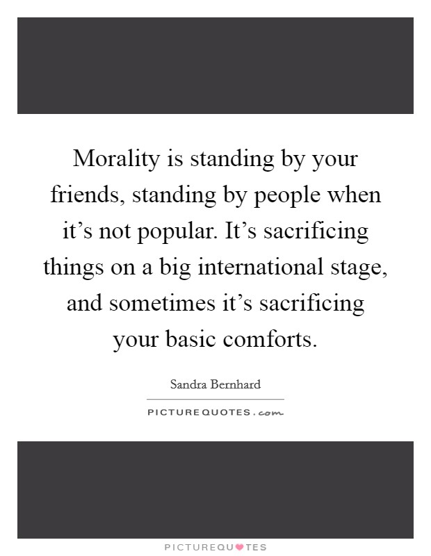 Morality is standing by your friends, standing by people when it's not popular. It's sacrificing things on a big international stage, and sometimes it's sacrificing your basic comforts Picture Quote #1