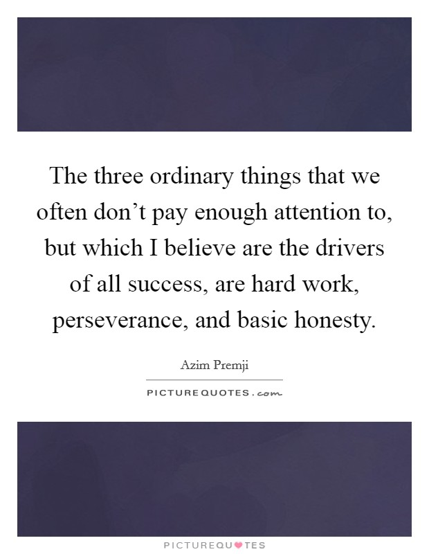 The three ordinary things that we often don't pay enough attention to, but which I believe are the drivers of all success, are hard work, perseverance, and basic honesty Picture Quote #1