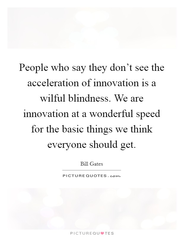 People who say they don't see the acceleration of innovation is a wilful blindness. We are innovation at a wonderful speed for the basic things we think everyone should get Picture Quote #1