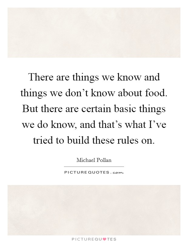 There are things we know and things we don't know about food. But there are certain basic things we do know, and that's what I've tried to build these rules on Picture Quote #1