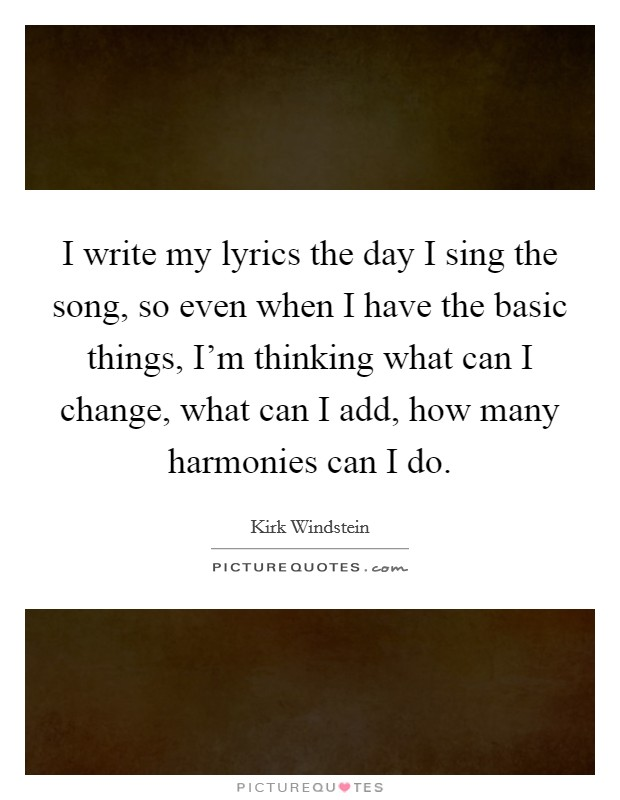 I write my lyrics the day I sing the song, so even when I have the basic things, I'm thinking what can I change, what can I add, how many harmonies can I do Picture Quote #1