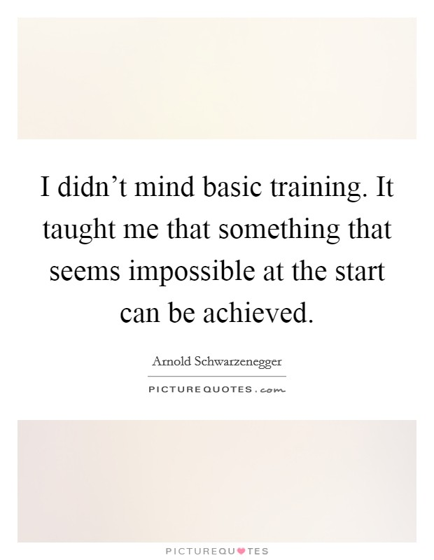I didn't mind basic training. It taught me that something that seems impossible at the start can be achieved Picture Quote #1