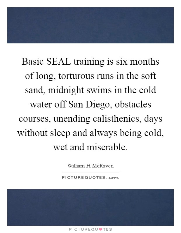 Basic SEAL training is six months of long, torturous runs in the soft sand, midnight swims in the cold water off San Diego, obstacles courses, unending calisthenics, days without sleep and always being cold, wet and miserable Picture Quote #1