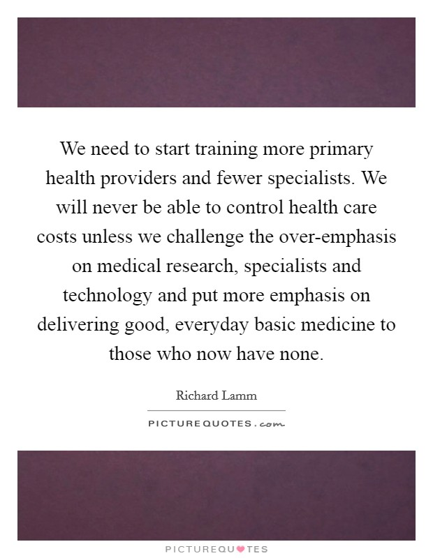 We need to start training more primary health providers and fewer specialists. We will never be able to control health care costs unless we challenge the over-emphasis on medical research, specialists and technology and put more emphasis on delivering good, everyday basic medicine to those who now have none Picture Quote #1