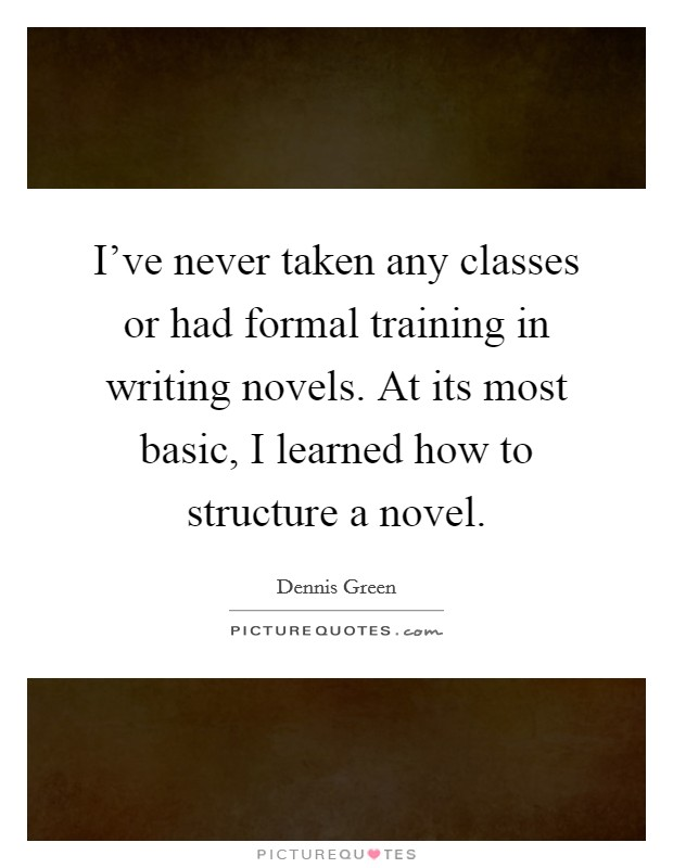 I've never taken any classes or had formal training in writing novels. At its most basic, I learned how to structure a novel Picture Quote #1