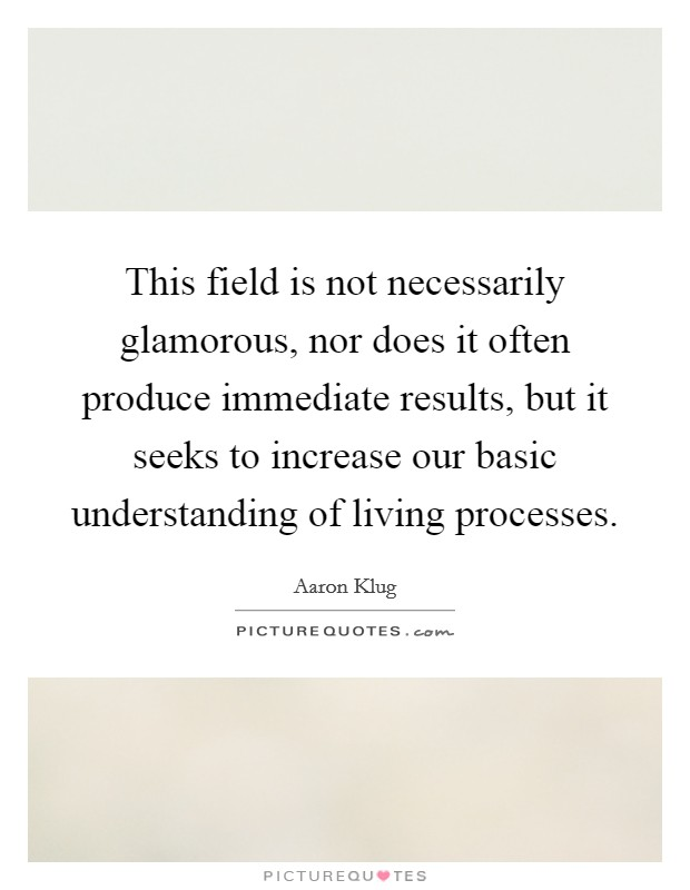 This field is not necessarily glamorous, nor does it often produce immediate results, but it seeks to increase our basic understanding of living processes Picture Quote #1