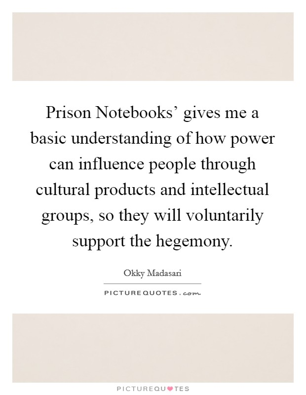 Prison Notebooks' gives me a basic understanding of how power can influence people through cultural products and intellectual groups, so they will voluntarily support the hegemony Picture Quote #1