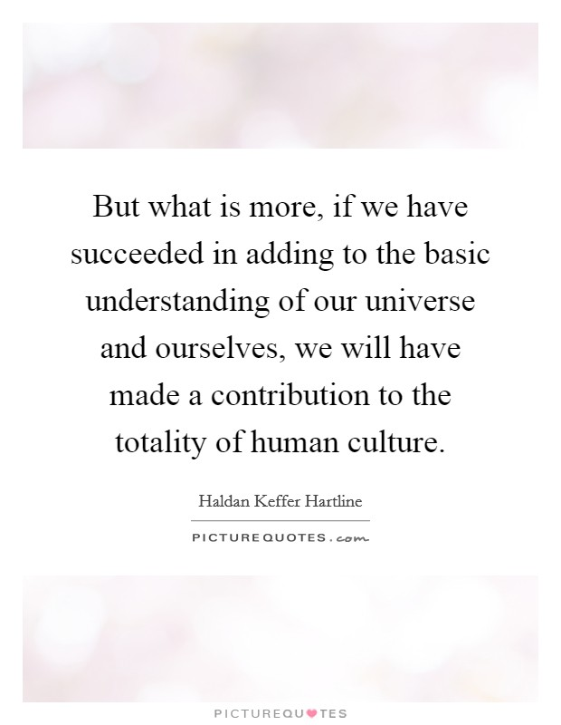 But what is more, if we have succeeded in adding to the basic understanding of our universe and ourselves, we will have made a contribution to the totality of human culture Picture Quote #1