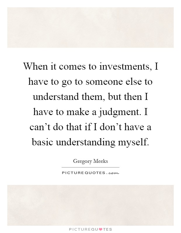 When it comes to investments, I have to go to someone else to understand them, but then I have to make a judgment. I can't do that if I don't have a basic understanding myself Picture Quote #1