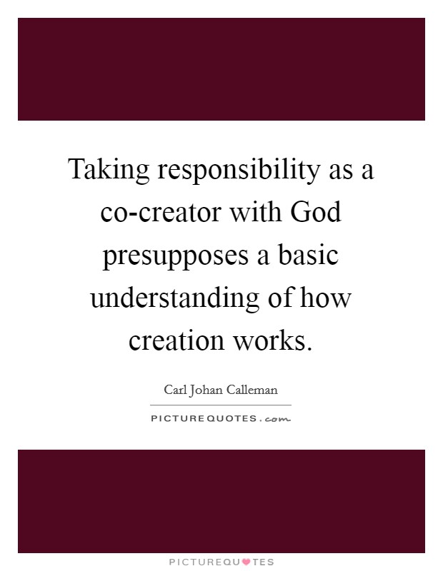 Taking responsibility as a co-creator with God presupposes a basic understanding of how creation works Picture Quote #1