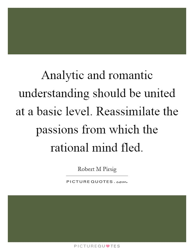 Analytic and romantic understanding should be united at a basic level. Reassimilate the passions from which the rational mind fled Picture Quote #1
