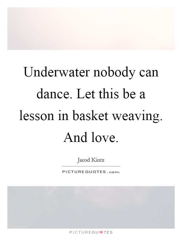 Underwater nobody can dance. Let this be a lesson in basket weaving. And love Picture Quote #1