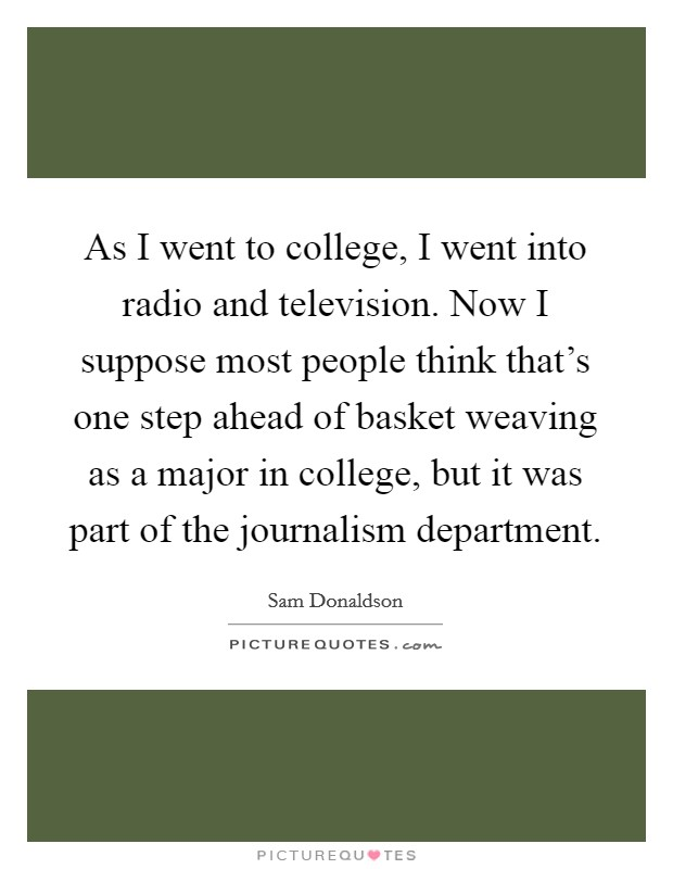 As I went to college, I went into radio and television. Now I suppose most people think that's one step ahead of basket weaving as a major in college, but it was part of the journalism department Picture Quote #1