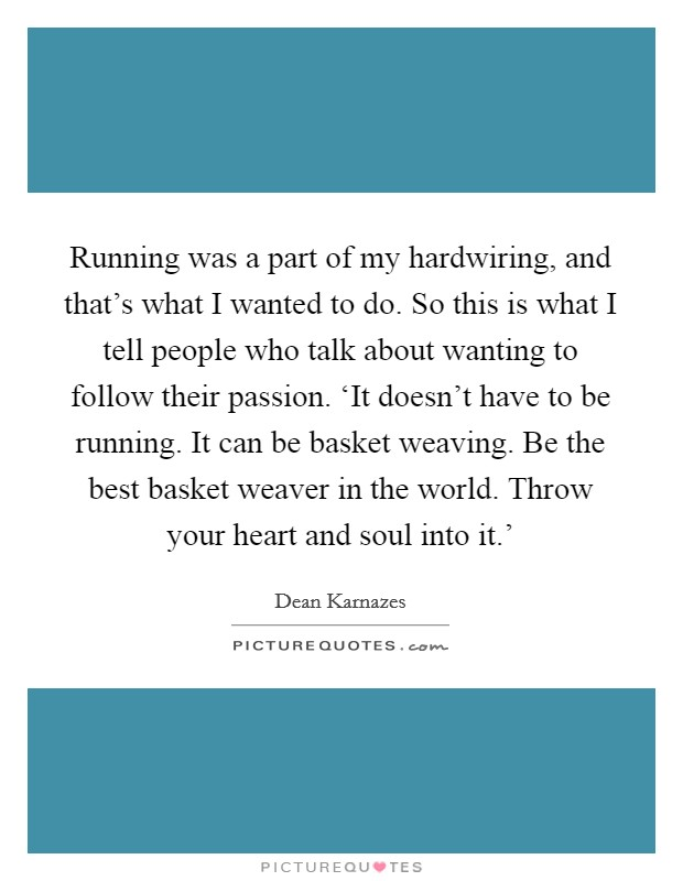 Running was a part of my hardwiring, and that's what I wanted to do. So this is what I tell people who talk about wanting to follow their passion. 'It doesn't have to be running. It can be basket weaving. Be the best basket weaver in the world. Throw your heart and soul into it.' Picture Quote #1