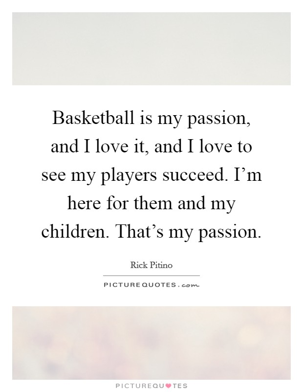 Basketball is my passion, and I love it, and I love to see my players succeed. I'm here for them and my children. That's my passion Picture Quote #1