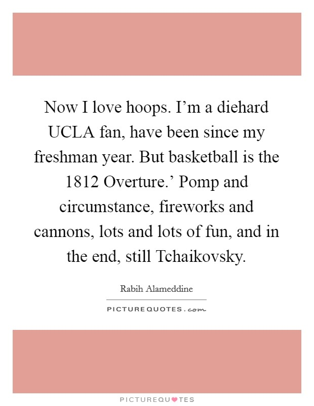 Now I love hoops. I'm a diehard UCLA fan, have been since my freshman year. But basketball is the  1812 Overture.' Pomp and circumstance, fireworks and cannons, lots and lots of fun, and in the end, still Tchaikovsky Picture Quote #1