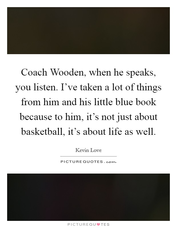 Coach Wooden, when he speaks, you listen. I've taken a lot of things from him and his little blue book because to him, it's not just about basketball, it's about life as well Picture Quote #1