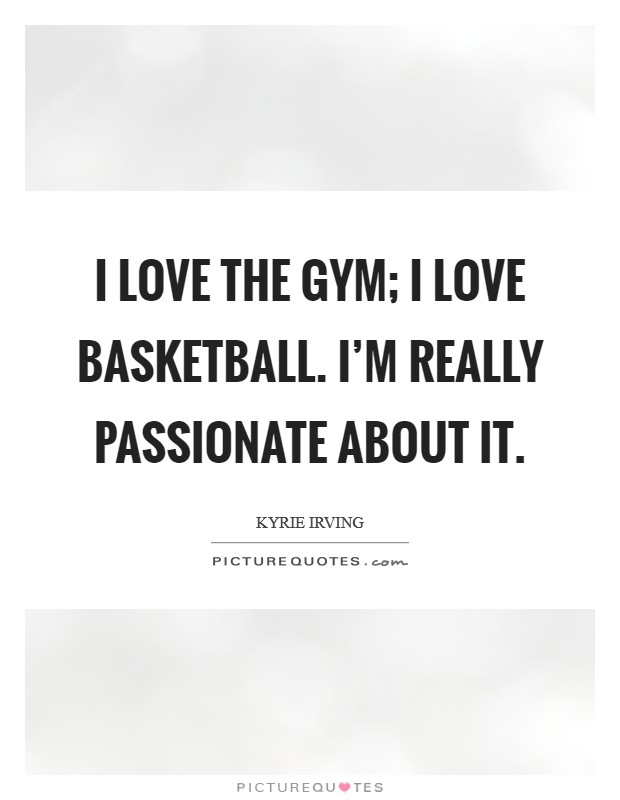I love the gym; I love basketball. I'm really passionate about it Picture Quote #1