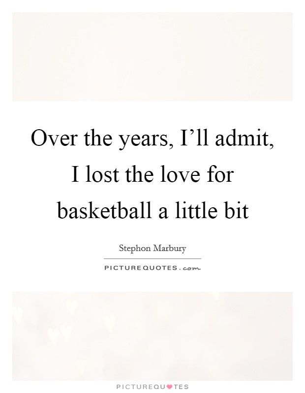 Over the years, I'll admit, I lost the love for basketball a little bit Picture Quote #1