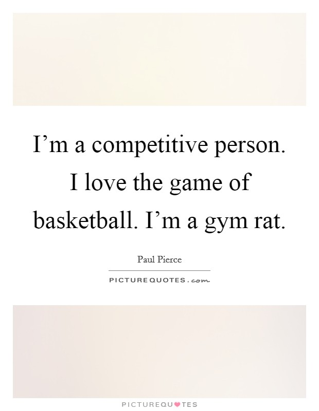 I'm a competitive person. I love the game of basketball. I'm a gym rat Picture Quote #1