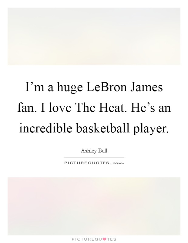 I'm a huge LeBron James fan. I love The Heat. He's an incredible basketball player Picture Quote #1
