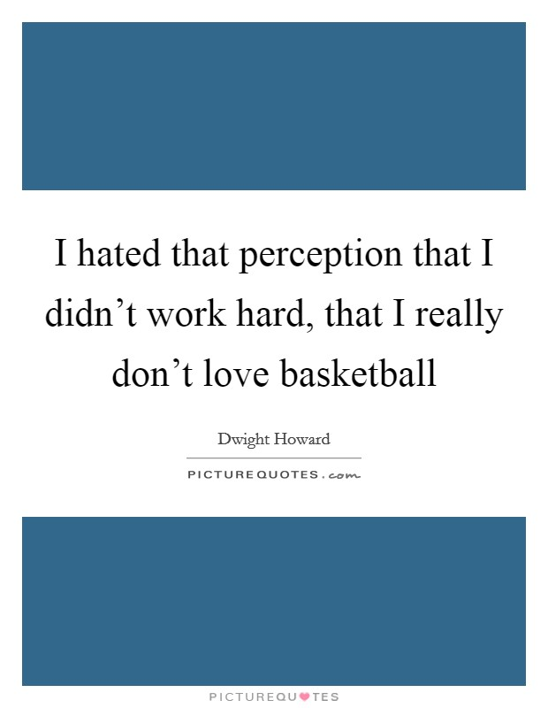 I hated that perception that I didn't work hard, that I really don't love basketball Picture Quote #1