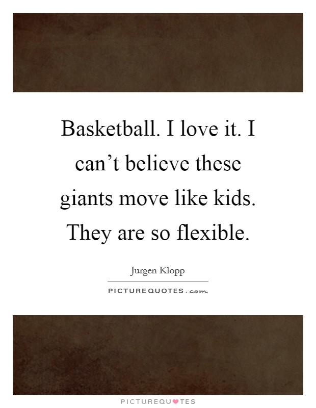 Basketball. I love it. I can't believe these giants move like kids. They are so flexible Picture Quote #1