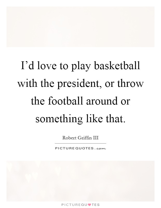 I'd love to play basketball with the president, or throw the football around or something like that Picture Quote #1
