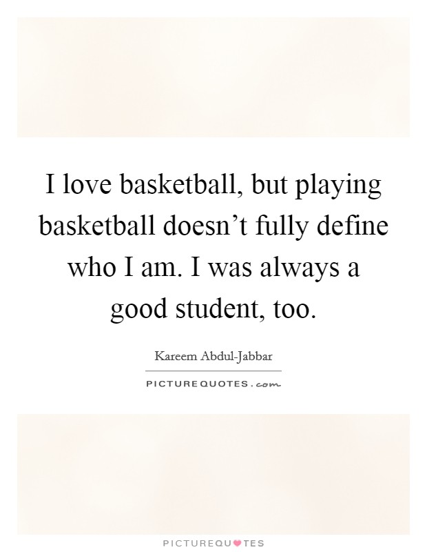 I love basketball, but playing basketball doesn't fully define who I am. I was always a good student, too Picture Quote #1