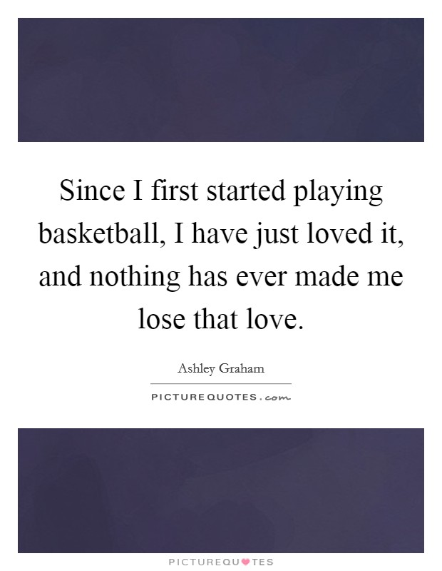 Since I first started playing basketball, I have just loved it, and nothing has ever made me lose that love Picture Quote #1