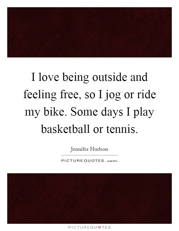 I love being outside and feeling free, so I jog or ride my bike. Some days I play basketball or tennis Picture Quote #1