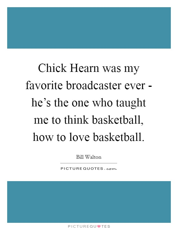 Chick Hearn was my favorite broadcaster ever - he's the one who taught me to think basketball, how to love basketball Picture Quote #1