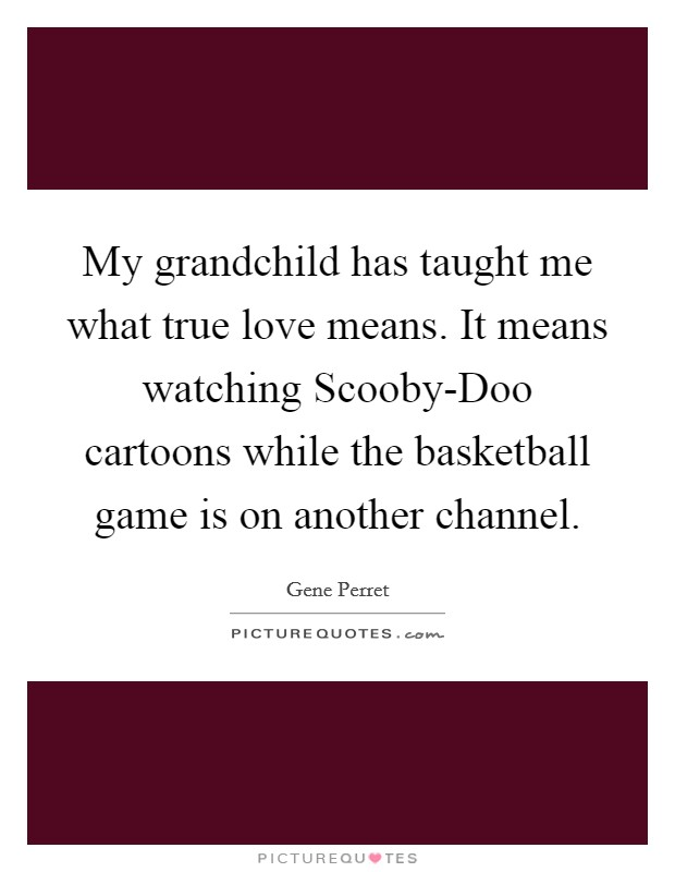My grandchild has taught me what true love means. It means watching Scooby-Doo cartoons while the basketball game is on another channel Picture Quote #1