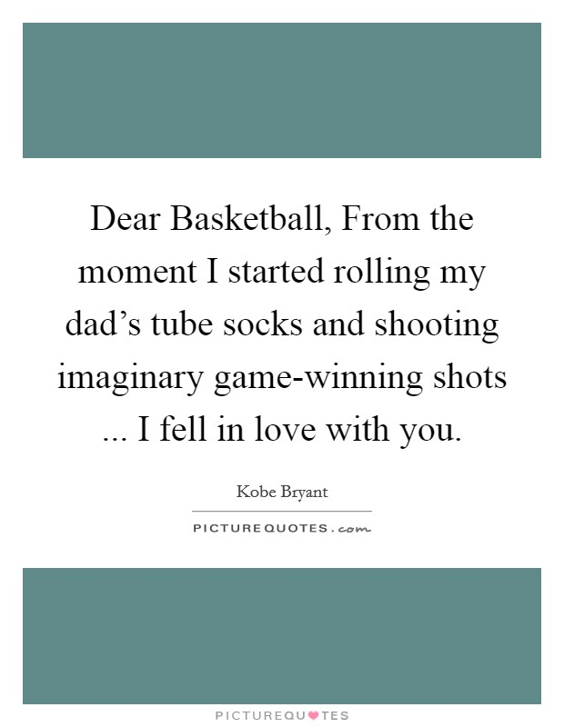 Dear Basketball, From the moment I started rolling my dad's tube socks and shooting imaginary game-winning shots ... I fell in love with you Picture Quote #1