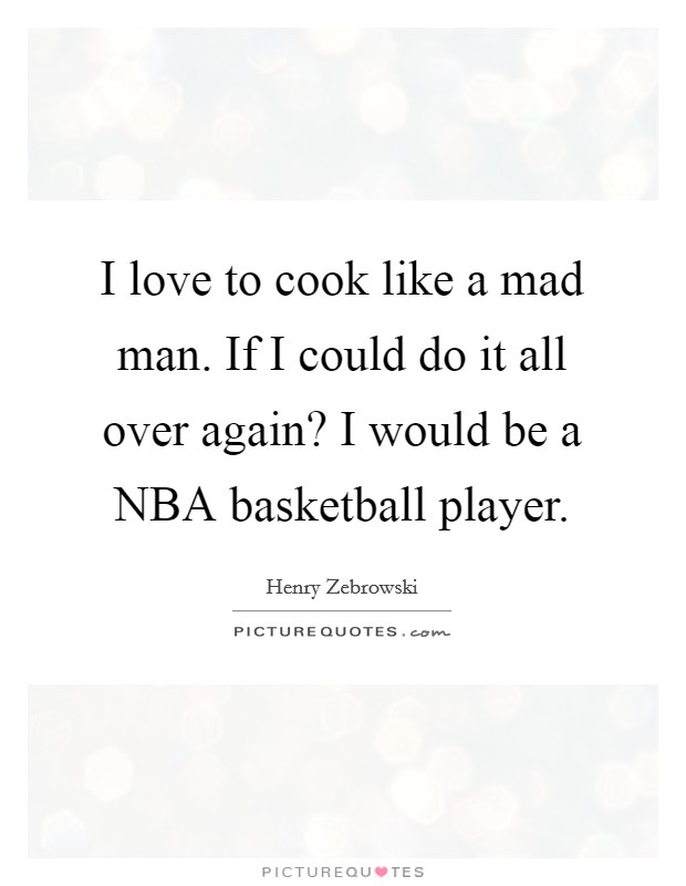 I love to cook like a mad man. If I could do it all over again? I would be a NBA basketball player Picture Quote #1