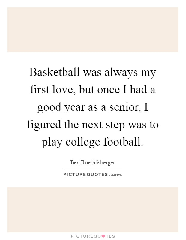 Basketball was always my first love, but once I had a good year as a senior, I figured the next step was to play college football Picture Quote #1