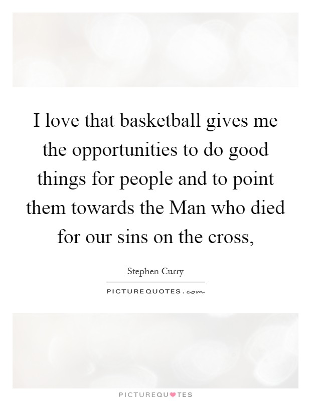 I love that basketball gives me the opportunities to do good things for people and to point them towards the Man who died for our sins on the cross, Picture Quote #1