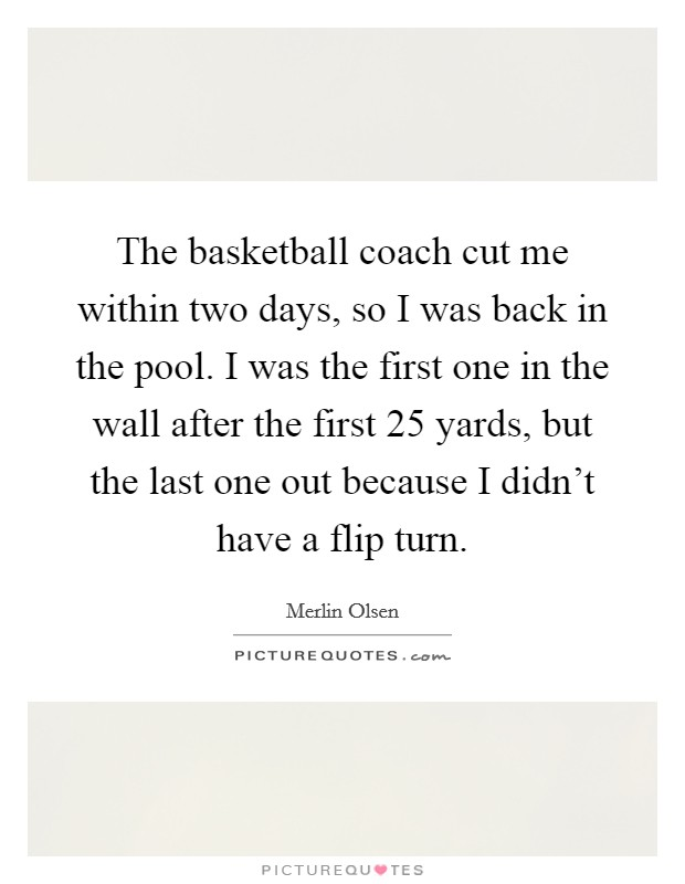 The basketball coach cut me within two days, so I was back in the pool. I was the first one in the wall after the first 25 yards, but the last one out because I didn't have a flip turn Picture Quote #1