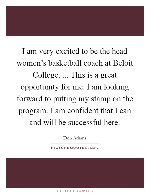 I am very excited to be the head women's basketball coach at Beloit College, ... This is a great opportunity for me. I am looking forward to putting my stamp on the program. I am confident that I can and will be successful here Picture Quote #1