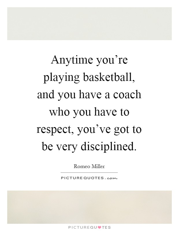 Anytime you're playing basketball, and you have a coach who you have to respect, you've got to be very disciplined Picture Quote #1