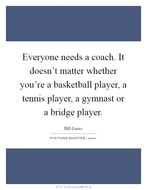 Everyone needs a coach. It doesn't matter whether you're a basketball player, a tennis player, a gymnast or a bridge player Picture Quote #1