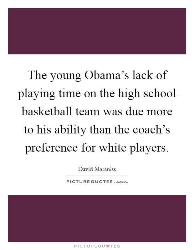The young Obama's lack of playing time on the high school basketball team was due more to his ability than the coach's preference for white players Picture Quote #1