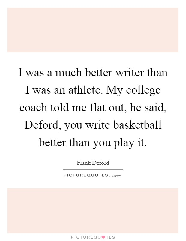 I was a much better writer than I was an athlete. My college coach told me flat out, he said, Deford, you write basketball better than you play it Picture Quote #1