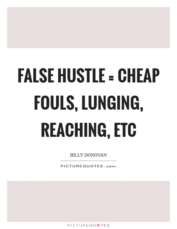 False Hustle = cheap fouls, lunging, reaching, etc Picture Quote #1