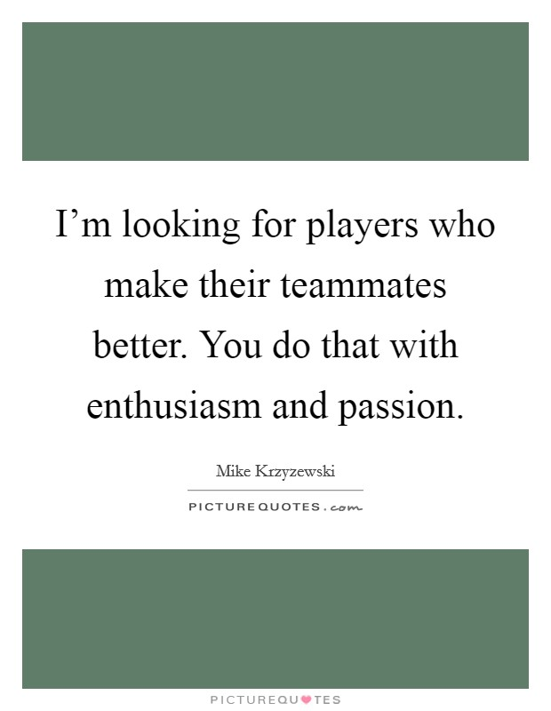 I'm looking for players who make their teammates better. You do that with enthusiasm and passion Picture Quote #1