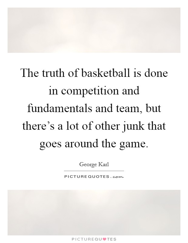 The truth of basketball is done in competition and fundamentals and team, but there's a lot of other junk that goes around the game Picture Quote #1