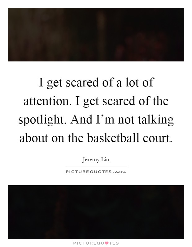 I get scared of a lot of attention. I get scared of the spotlight. And I'm not talking about on the basketball court Picture Quote #1
