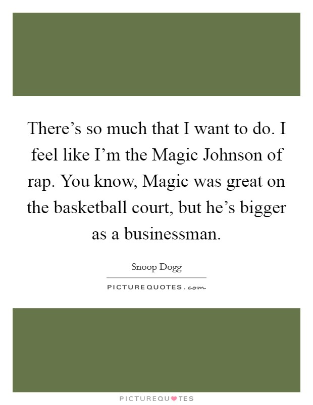 There's so much that I want to do. I feel like I'm the Magic Johnson of rap. You know, Magic was great on the basketball court, but he's bigger as a businessman Picture Quote #1