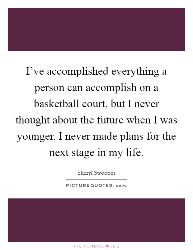 I've accomplished everything a person can accomplish on a basketball court, but I never thought about the future when I was younger. I never made plans for the next stage in my life Picture Quote #1