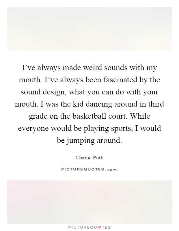 I've always made weird sounds with my mouth. I've always been fascinated by the sound design, what you can do with your mouth. I was the kid dancing around in third grade on the basketball court. While everyone would be playing sports, I would be jumping around Picture Quote #1